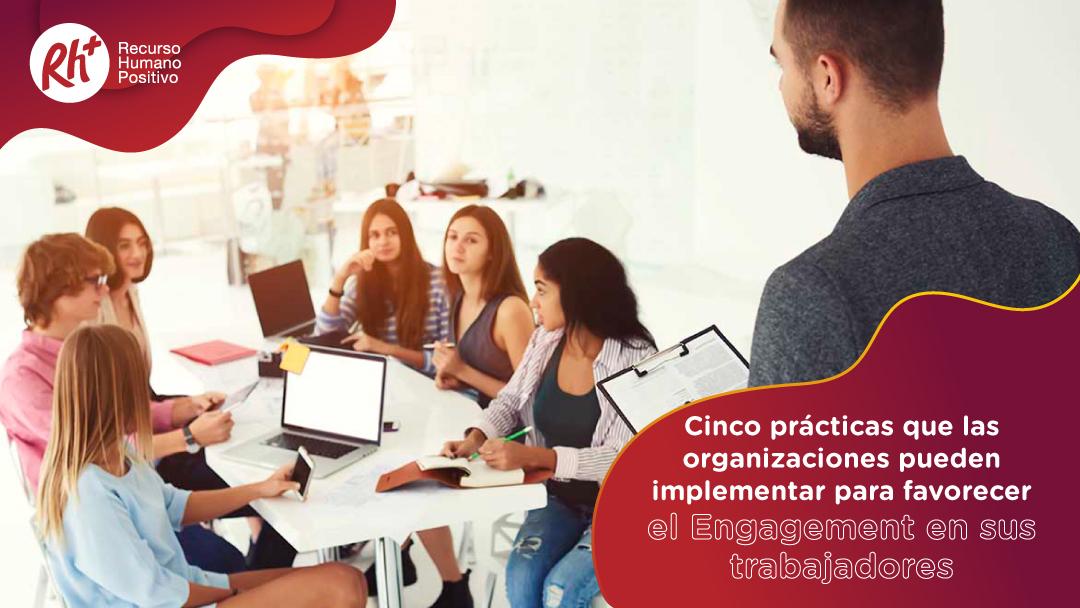 Cinco prácticas que las organizaciones pueden implementar para favorecer el Engagement en sus trabajadores