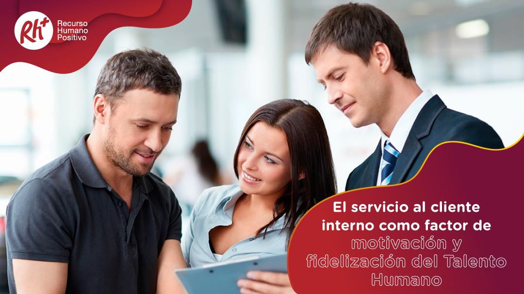 El servicio al cliente interno como factor de motivación y fidelización del Talento Humano