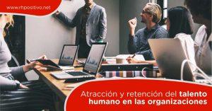 Atracción y retención del talento humano en las organizaciones