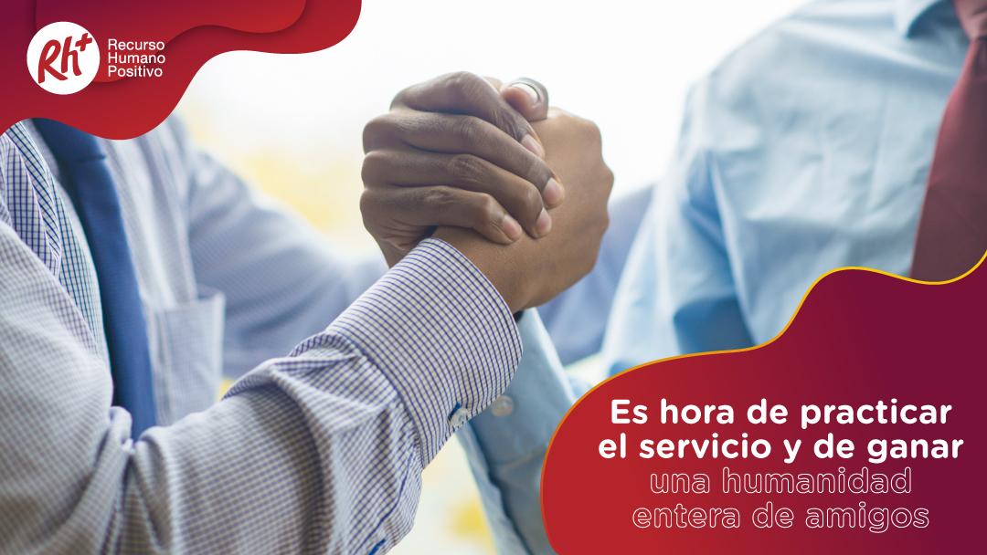 Es hora de practicar el servicio y de ganar una humanidad entera de amigos