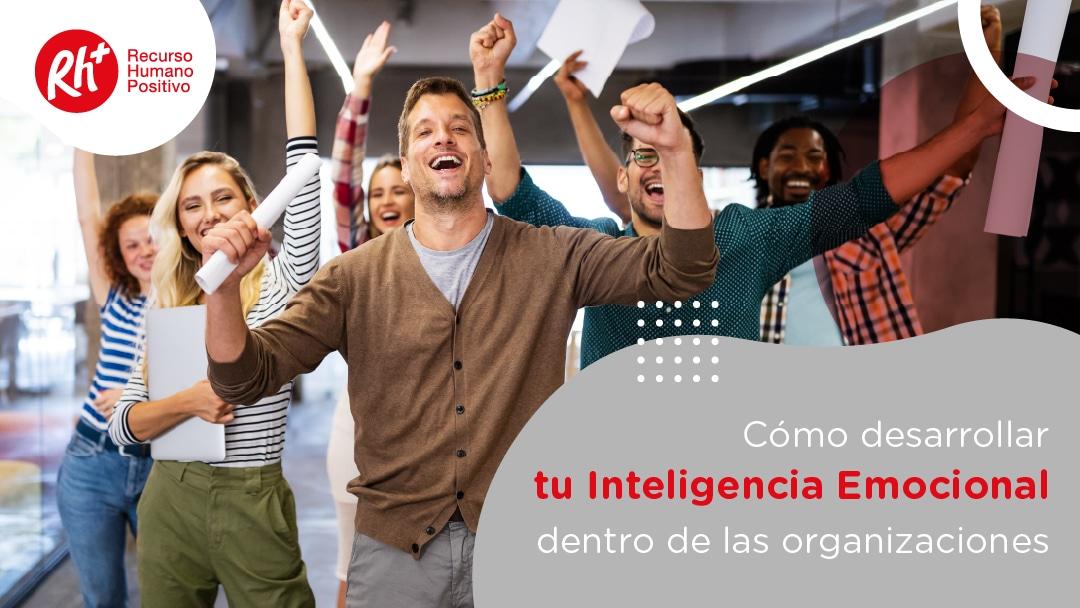 Cómo desarrollar tu Inteligencia Emocional dentro de las organizaciones